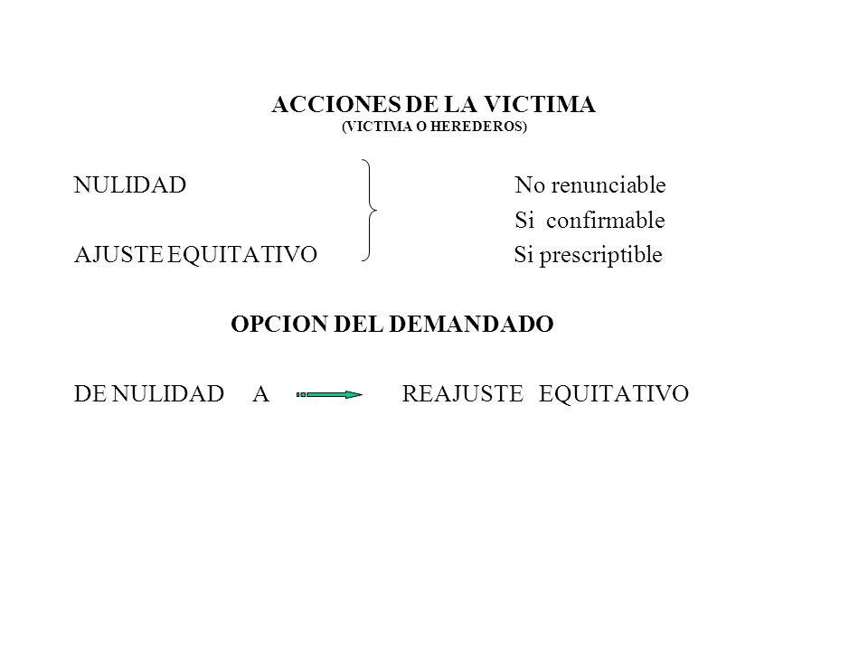 ACCIONES DE LA VICTIMA (VICTIMA O HEREDEROS) NULIDAD No renunciable Si confirmable AJUSTE EQUITATIVO Si prescriptible OPCION DEL DEMANDADO DE NULIDAD