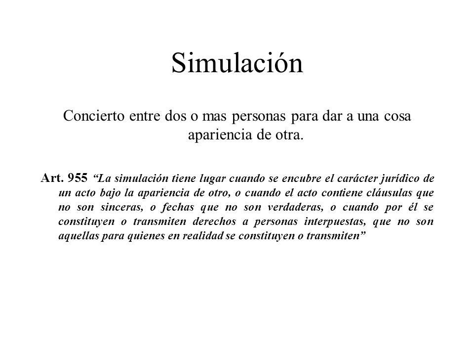 Simulación Concierto entre dos o mas personas para dar a una cosa apariencia de otra. Art. 955 La simulación tiene lugar cuando se encubre el carácter