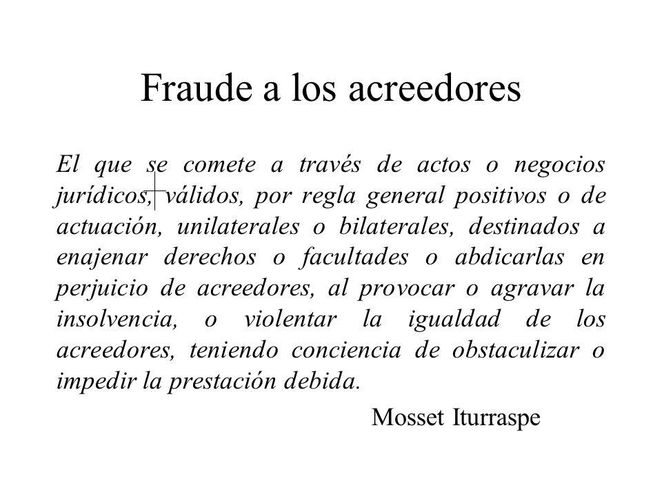 Fraude a los acreedores El que se comete a través de actos o negocios jurídicos, válidos, por regla general positivos o de actuación, unilaterales o b