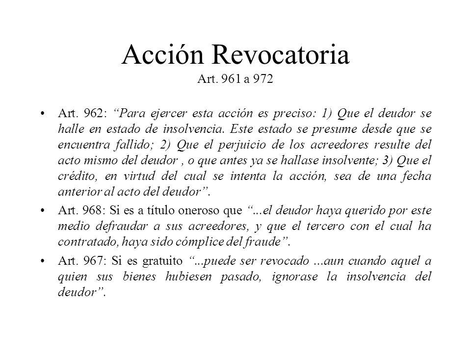 Acción Revocatoria Art. 961 a 972 Art. 962: Para ejercer esta acción es preciso: 1) Que el deudor se halle en estado de insolvencia. Este estado se pr