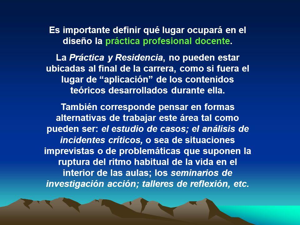 Es importante definir qué lugar ocupará en el diseño la práctica profesional docente. La Práctica y Residencia, no pueden estar ubicadas al final de l