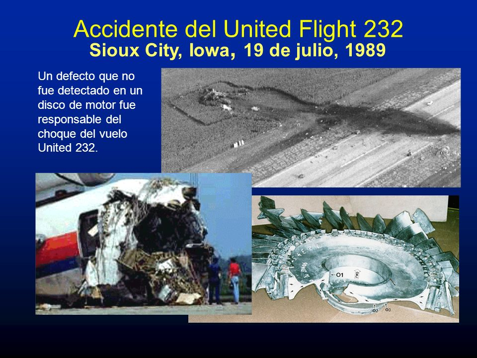 Sioux City, Iowa, 19 de julio, 1989 Un defecto que no fue detectado en un disco de motor fue responsable del choque del vuelo United 232. Accidente de