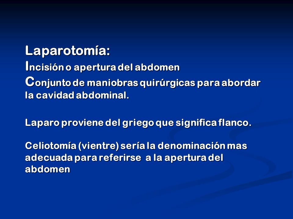 Laparotomía: I ncisión o apertura del abdomen C onjunto de maniobras quirúrgicas para abordar la cavidad abdominal. Laparo proviene del griego que sig
