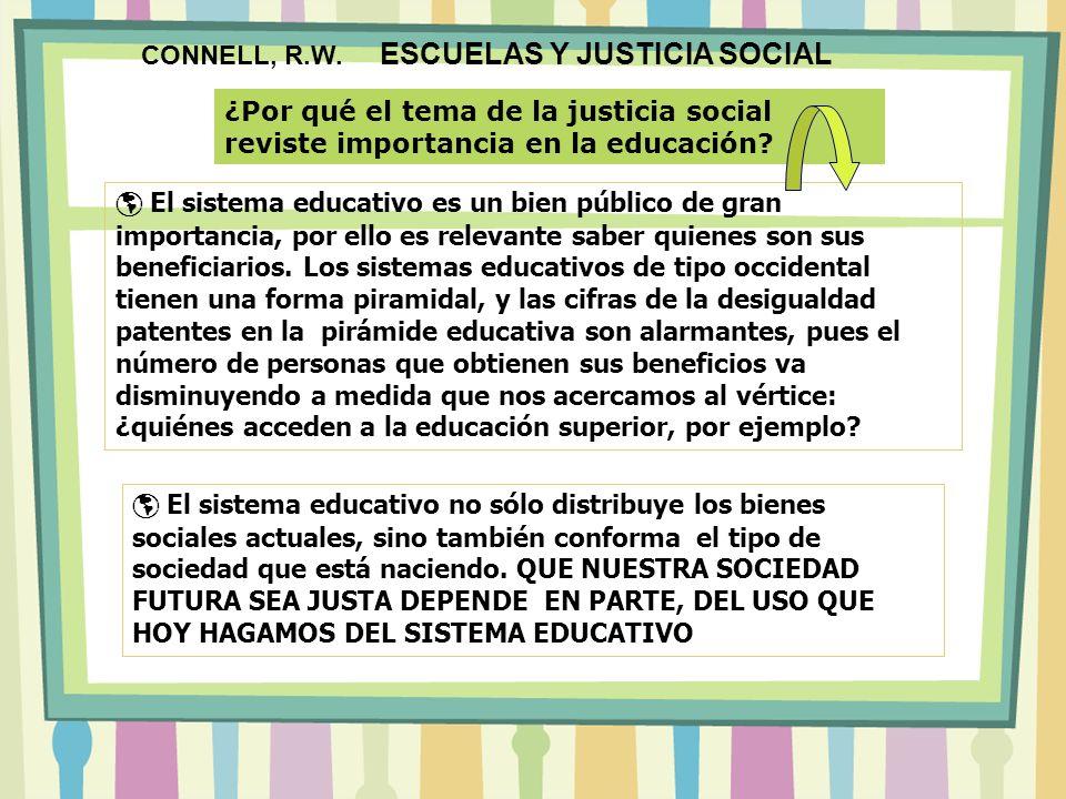 CONNELL, R.W. ESCUELAS Y JUSTICIA SOCIAL El sistema educativo no sólo distribuye los bienes sociales actuales, sino también conforma el tipo de socied