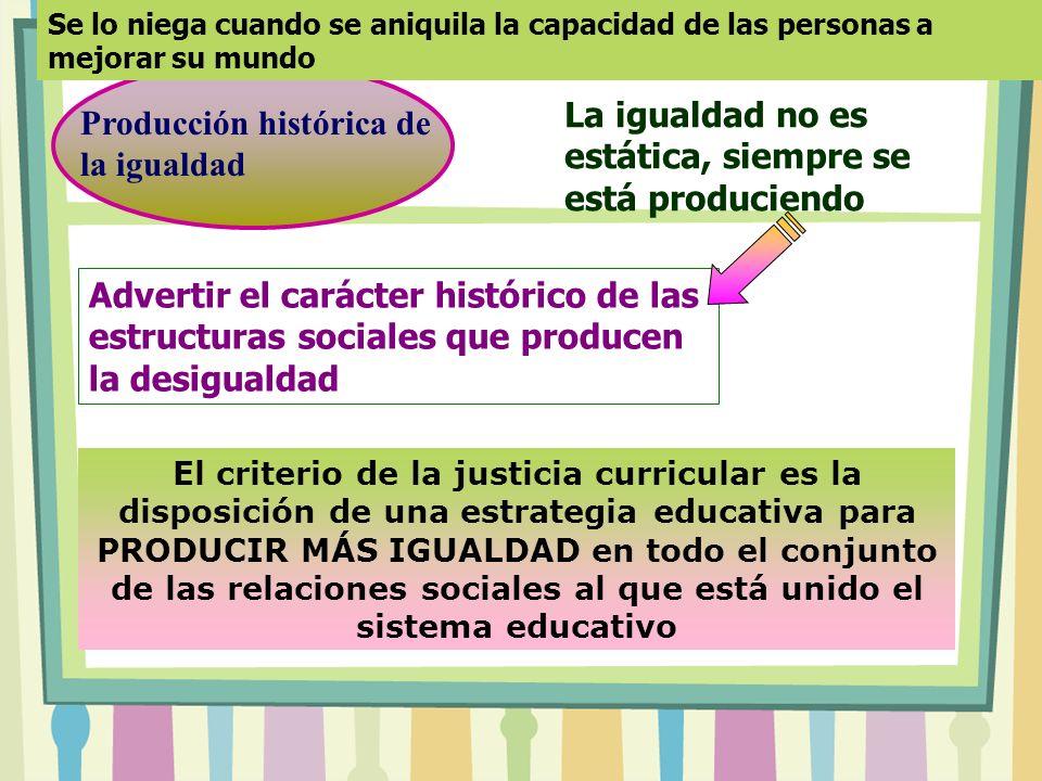 Producción histórica de la igualdad Advertir el carácter histórico de las estructuras sociales que producen la desigualdad La igualdad no es estática,