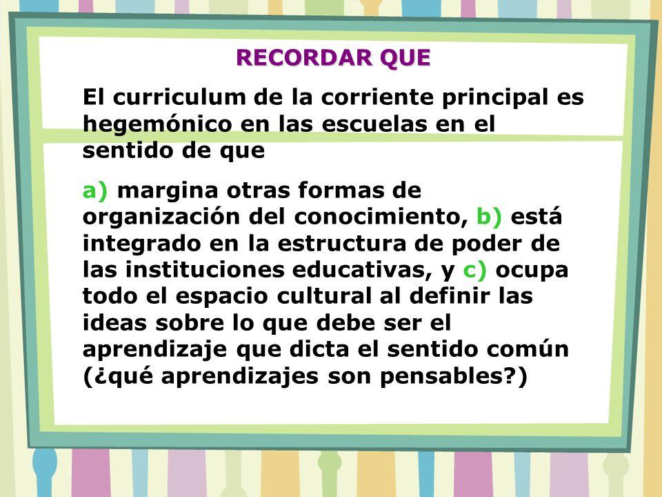 RECORDAR QUE El curriculum de la corriente principal es hegemónico en las escuelas en el sentido de que a) margina otras formas de organización del co