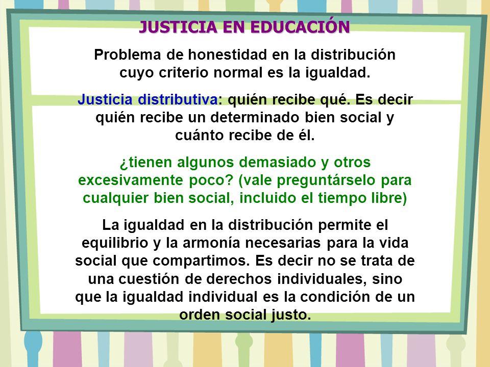 JUSTICIA EN EDUCACIÓN Problema de honestidad en la distribución cuyo criterio normal es la igualdad. Justicia distributiva: quién recibe qué. Es decir