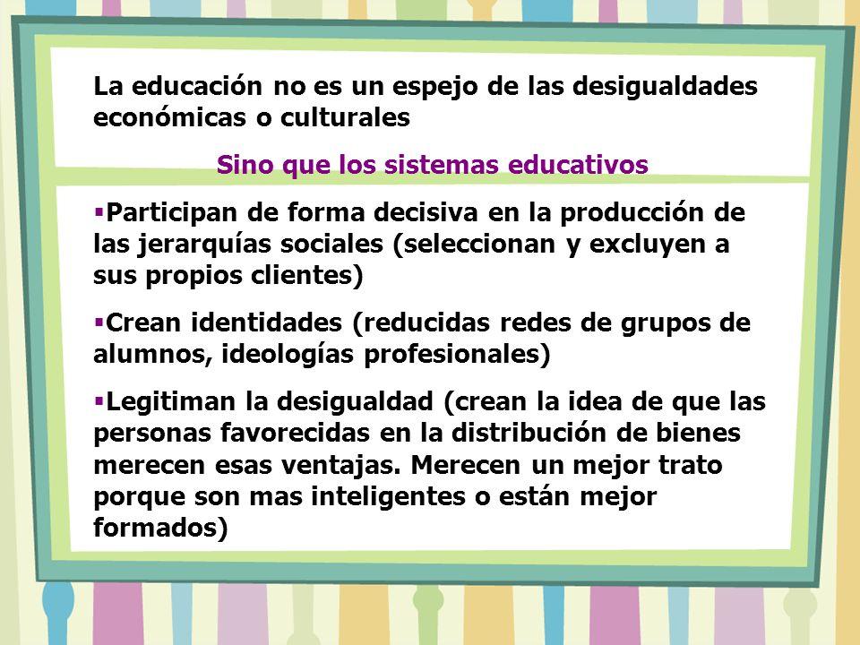 La educación no es un espejo de las desigualdades económicas o culturales Sino que los sistemas educativos Participan de forma decisiva en la producci
