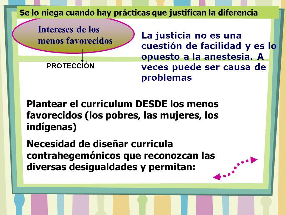 Intereses de los menos favorecidos Plantear el curriculum DESDE los menos favorecidos (los pobres, las mujeres, los indígenas) Necesidad de diseñar cu