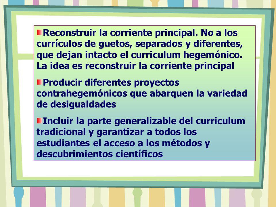 Reconstruir la corriente principal. No a los currículos de guetos, separados y diferentes, que dejan intacto el curriculum hegemónico. La idea es reco