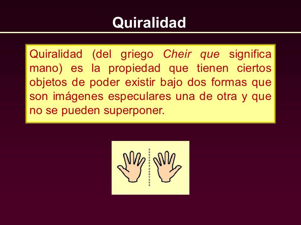 Quiralidad Quiralidad (del griego Cheir que significa mano) es la propiedad que tienen ciertos objetos de poder existir bajo dos formas que son imágen