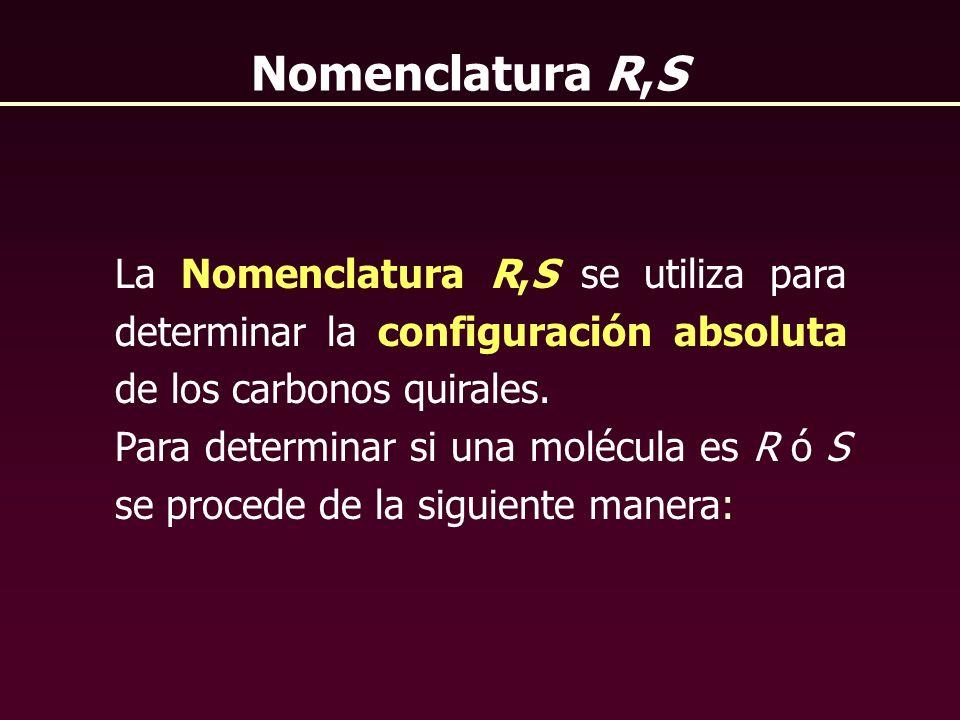Nomenclatura R,S La Nomenclatura R,S se utiliza para determinar la configuración absoluta de los carbonos quirales. Para determinar si una molécula es