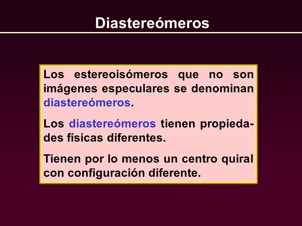 Diastereómeros Los estereoisómeros que no son imágenes especulares se denominan diastereómeros. Los diastereómeros tienen propieda- des físicas difere