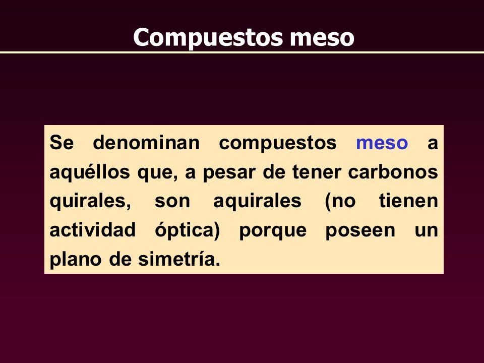 Compuestos meso Se denominan compuestos meso a aquéllos que, a pesar de tener carbonos quirales, son aquirales (no tienen actividad óptica) porque pos