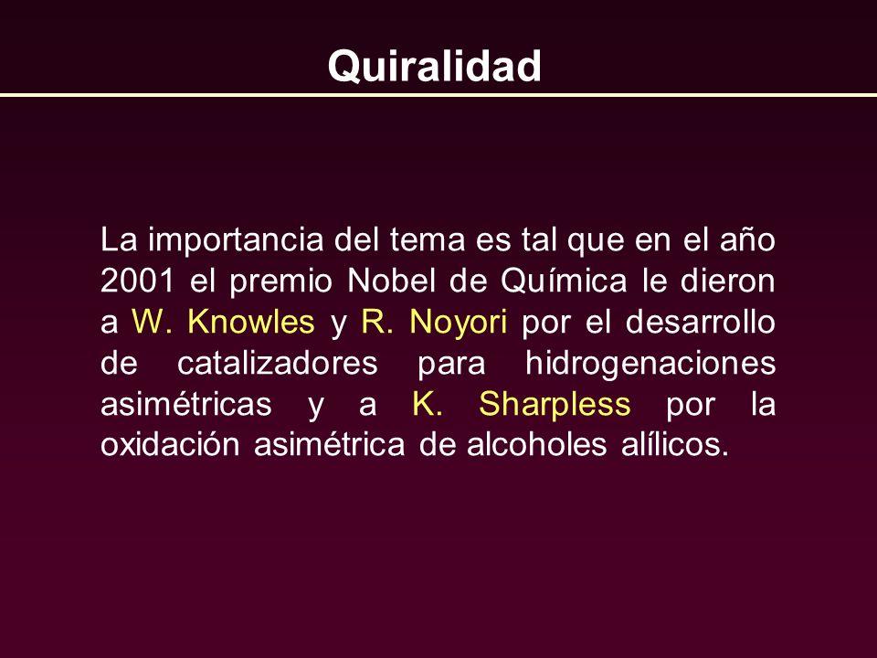 Quiralidad La importancia del tema es tal que en el año 2001 el premio Nobel de Química le dieron a W. Knowles y R. Noyori por el desarrollo de catali