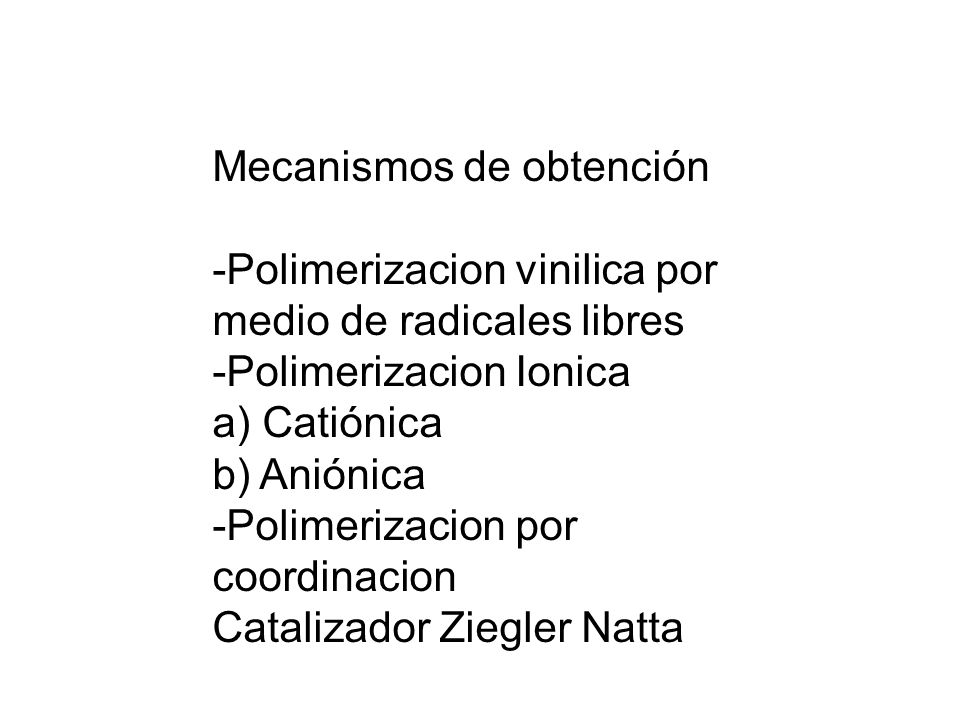 Mecanismos de obtención -Polimerizacion vinilica por medio de radicales libres -Polimerizacion Ionica a) Catiónica b) Aniónica -Polimerizacion por coo