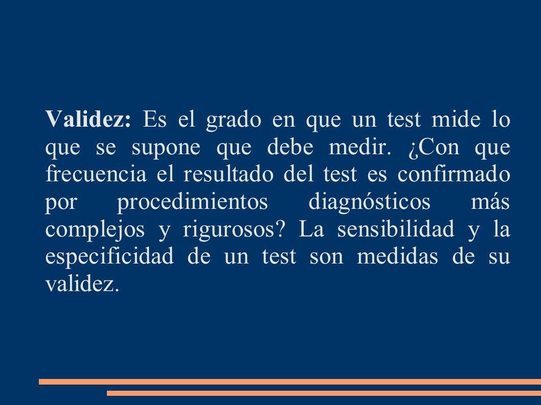 Validez: Es el grado en que un test mide lo que se supone que debe medir. ¿Con que frecuencia el resultado del test es confirmado por procedimientos d