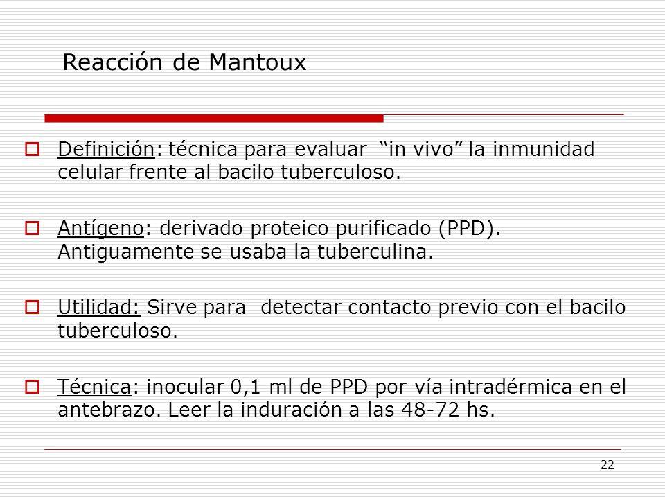 22 Reacción de Mantoux Definición: técnica para evaluar in vivo la inmunidad celular frente al bacilo tuberculoso. Antígeno: derivado proteico purific