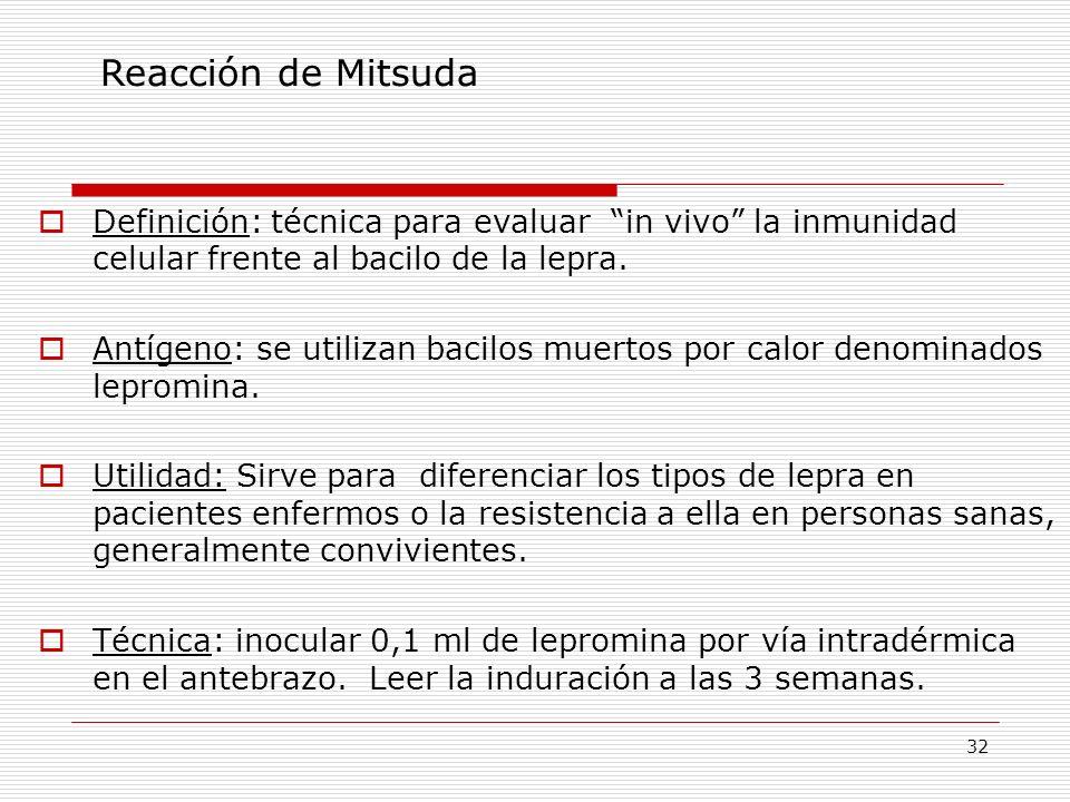 32 Reacción de Mitsuda Definición: técnica para evaluar in vivo la inmunidad celular frente al bacilo de la lepra. Antígeno: se utilizan bacilos muert