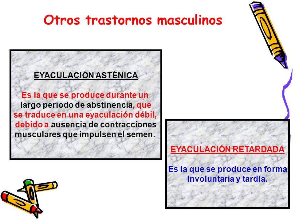Otros trastornos masculinos EYACULACIÓN ASTÉNICA Es la que se produce durante un largo período de abstinencia, que se traduce en una eyaculación débil
