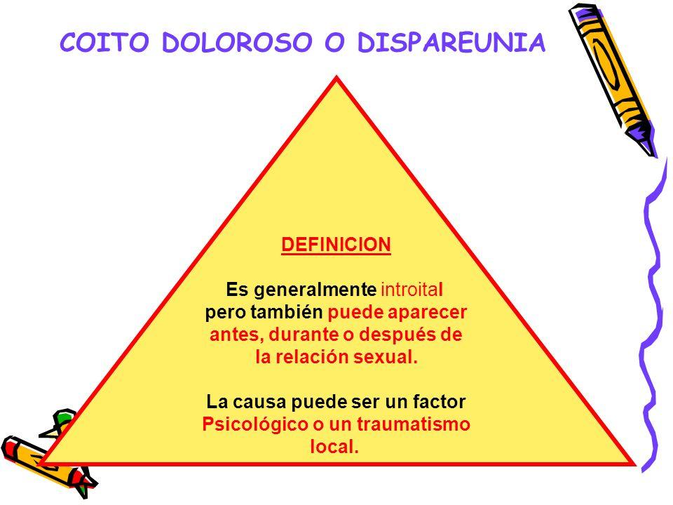 COITO DOLOROSO O DISPAREUNIA DEFINICION Es generalmente introital pero también puede aparecer antes, durante o después de la relación sexual. La causa