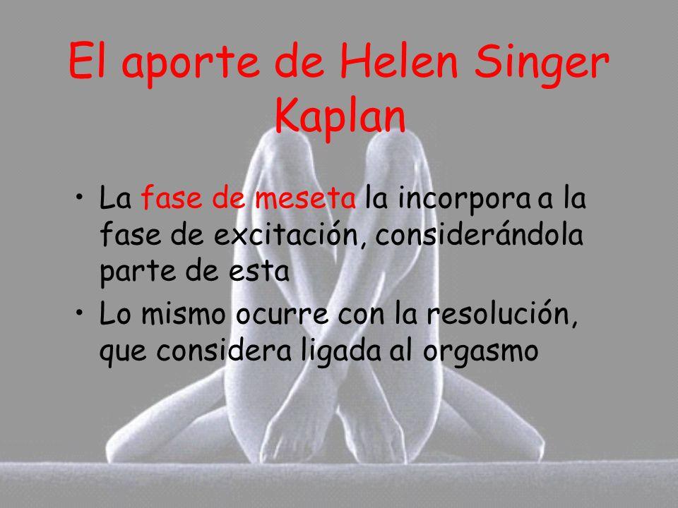 El aporte de Helen Singer Kaplan La fase de meseta la incorpora a la fase de excitación, considerándola parte de esta Lo mismo ocurre con la resolució