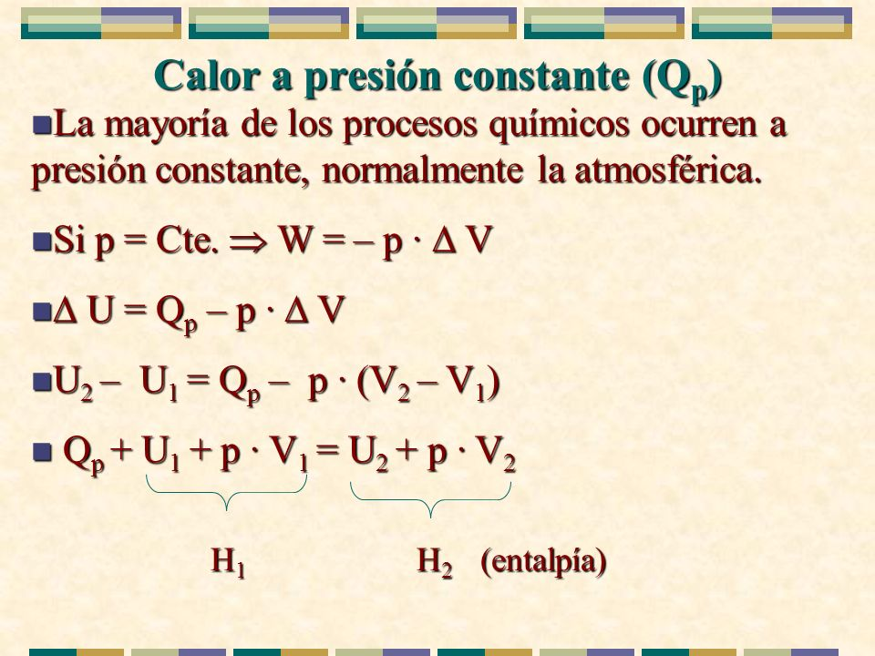 Calor a presión constante (Q p ) n La mayoría de los procesos químicos ocurren a presión constante, normalmente la atmosférica. n Si p = Cte. W = – p