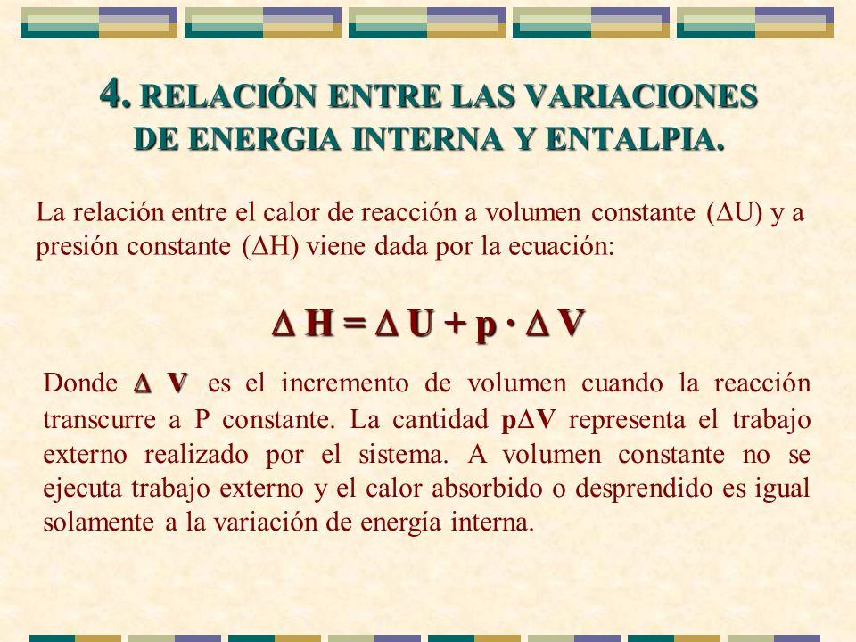 4. RELACIÓN ENTRE LAS VARIACIONES DE ENERGIA INTERNA Y ENTALPIA. La relación entre el calor de reacción a volumen constante ( U) y a presión constante