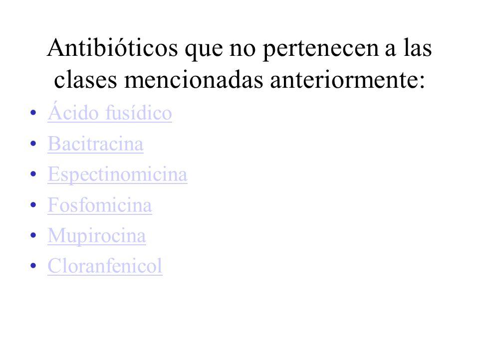 Antibióticos que no pertenecen a las clases mencionadas anteriormente: Ácido fusídico Bacitracina Espectinomicina Fosfomicina Mupirocina Cloranfenicol