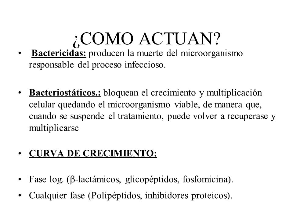 ¿COMO ACTUAN? Bactericidas: producen la muerte del microorganismo responsable del proceso infeccioso. Bacteriostáticos.: bloquean el crecimiento y mul