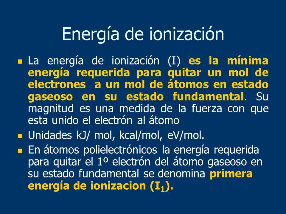 Energía de ionización La energía de ionización (I) es la mínima energía requerida para quitar un mol de electrones a un mol de átomos en estado gaseos