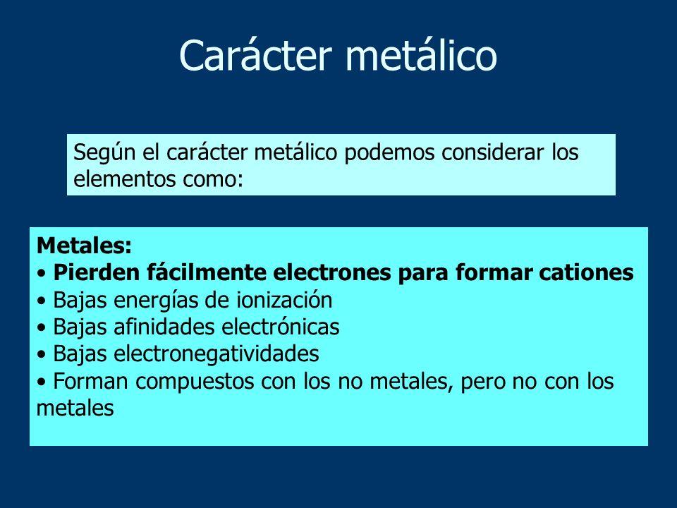 Según el carácter metálico podemos considerar los elementos como: Metales: Pierden fácilmente electrones para formar cationes Bajas energías de ioniza