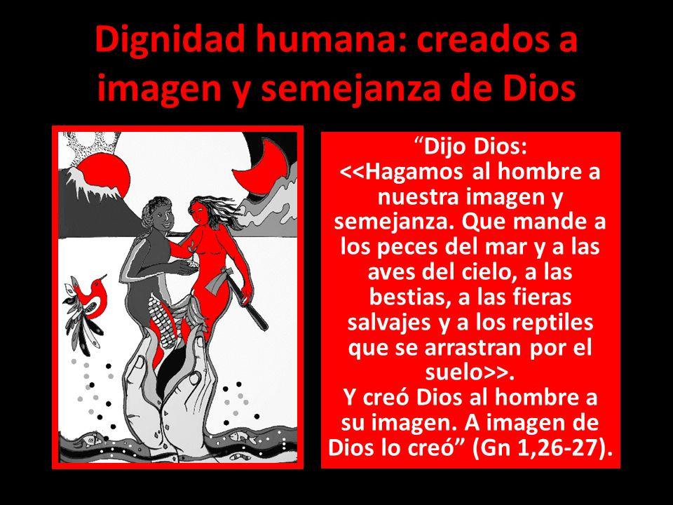 Dignidad humana: creados a imagen y semejanza de Dios Dijo Dios: >. Y creó Dios al hombre a su imagen. A imagen de Dios lo creó (Gn 1,26-27).