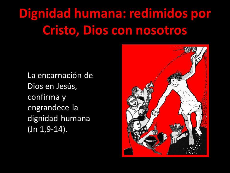 Dignidad humana: redimidos por Cristo, Dios con nosotros La encarnación de Dios en Jesús, confirma y engrandece la dignidad humana (Jn 1,9-14).