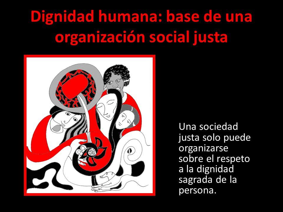Dignidad humana: base de una organización social justa Una sociedad justa solo puede organizarse sobre el respeto a la dignidad sagrada de la persona.