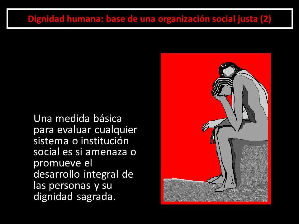 Dignidad humana: base de una organización social justa (2) Una medida básica para evaluar cualquier sistema o institución social es si amenaza o promu
