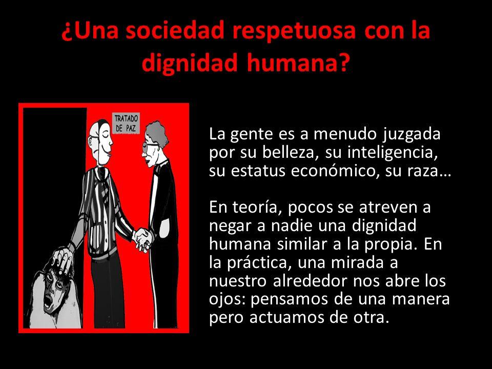 ¿Una sociedad respetuosa con la dignidad humana? La gente es a menudo juzgada por su belleza, su inteligencia, su estatus económico, su raza… En teorí