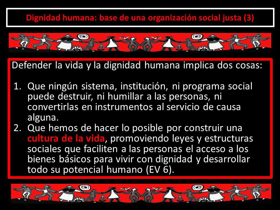 Dignidad humana: base de una organización social justa (3) Defender la vida y la dignidad humana implica dos cosas: 1.Que ningún sistema, institución,