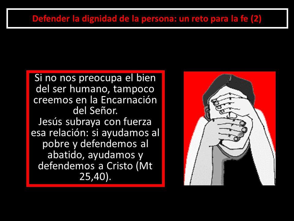 Defender la dignidad de la persona: un reto para la fe (2) Si no nos preocupa el bien del ser humano, tampoco creemos en la Encarnación del Señor. Jes