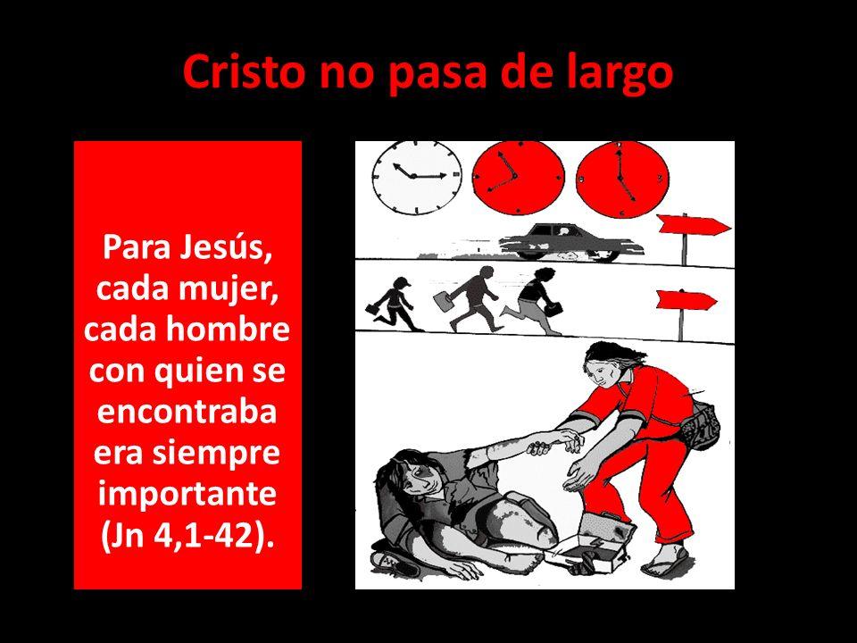 Cristo no pasa de largo Para Jesús, cada mujer, cada hombre con quien se encontraba era siempre importante (Jn 4,1-42).