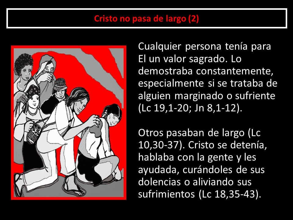 Cristo no pasa de largo (2) Cualquier persona tenía para El un valor sagrado. Lo demostraba constantemente, especialmente si se trataba de alguien mar