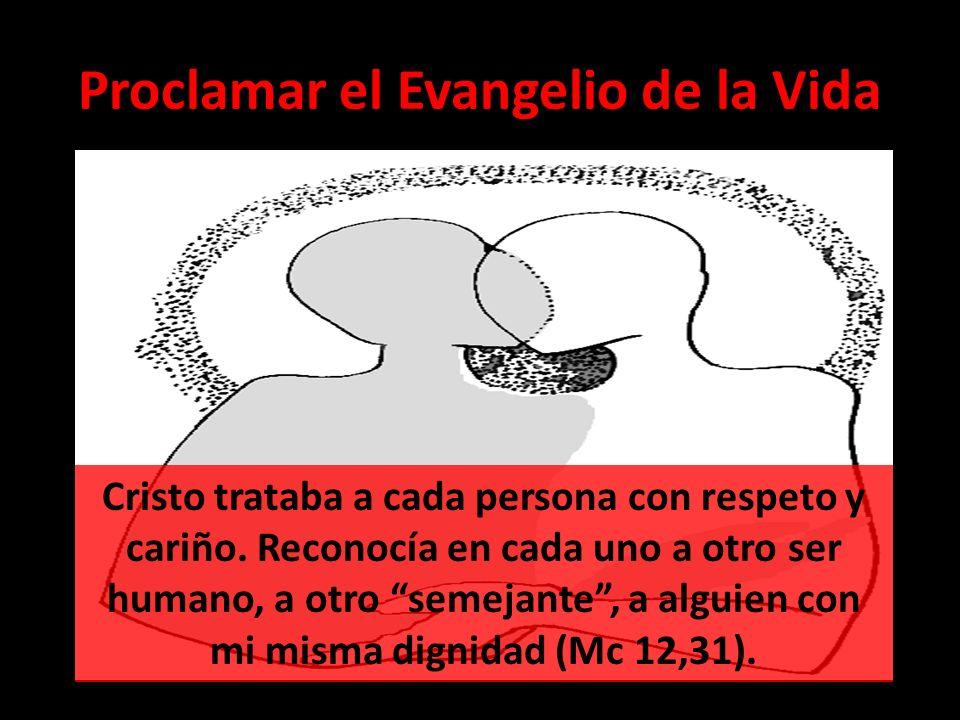 Proclamar el Evangelio de la Vida Cristo trataba a cada persona con respeto y cariño. Reconocía en cada uno a otro ser humano, a otro semejante, a alg