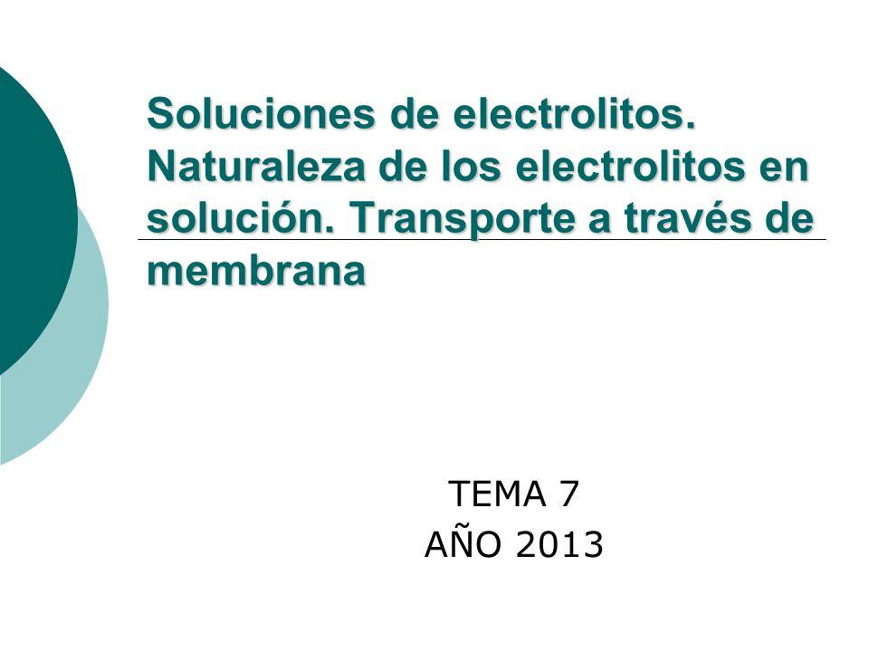 Soluciones de electrolitos. Naturaleza de los electrolitos en solución. Transporte a través de membrana TEMA 7 AÑO 2013