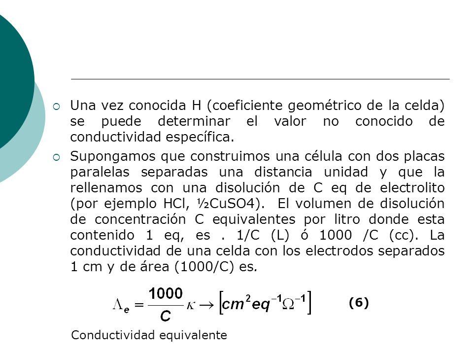 Una vez conocida H (coeficiente geométrico de la celda) se puede determinar el valor no conocido de conductividad específica. Supongamos que construim