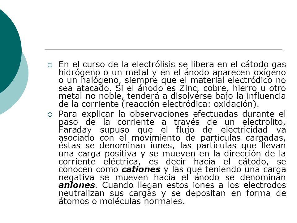 En el curso de la electrólisis se libera en el cátodo gas hidrógeno o un metal y en el ánodo aparecen oxígeno o un halógeno, siempre que el material e