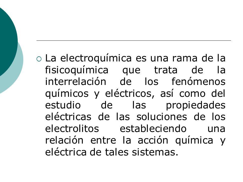 La electroquímica es una rama de la fisicoquímica que trata de la interrelación de los fenómenos químicos y eléctricos, así como del estudio de las pr