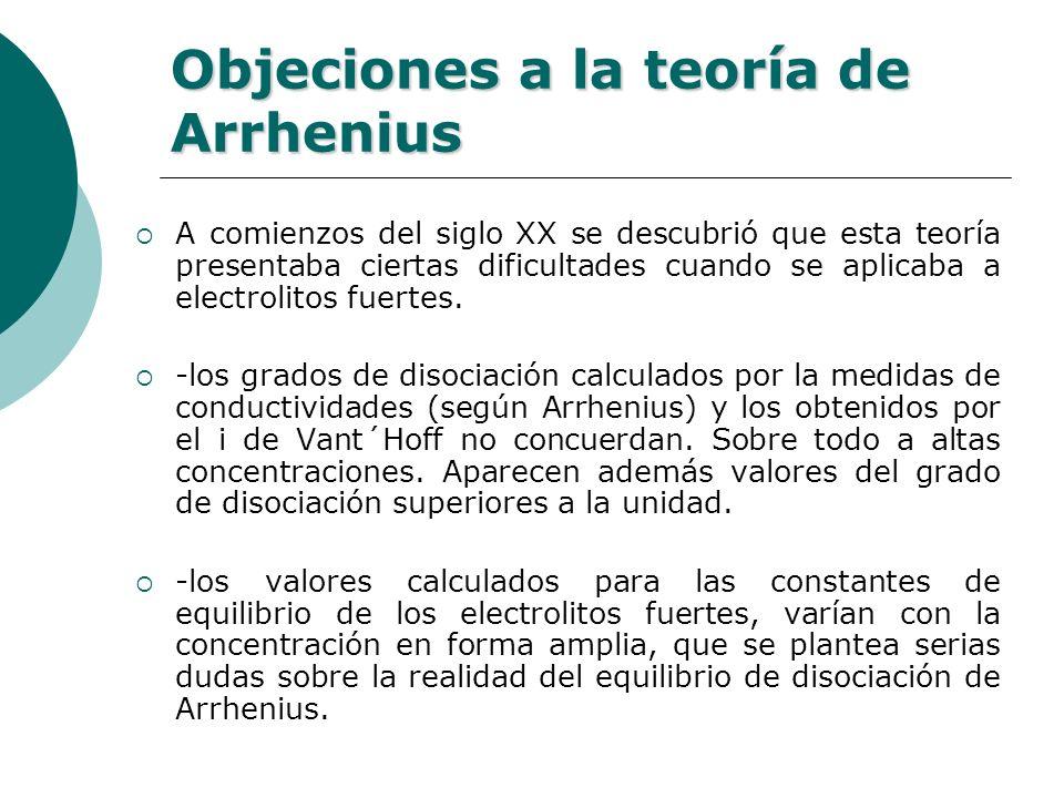 Objeciones a la teoría de Arrhenius A comienzos del siglo XX se descubrió que esta teoría presentaba ciertas dificultades cuando se aplicaba a electro
