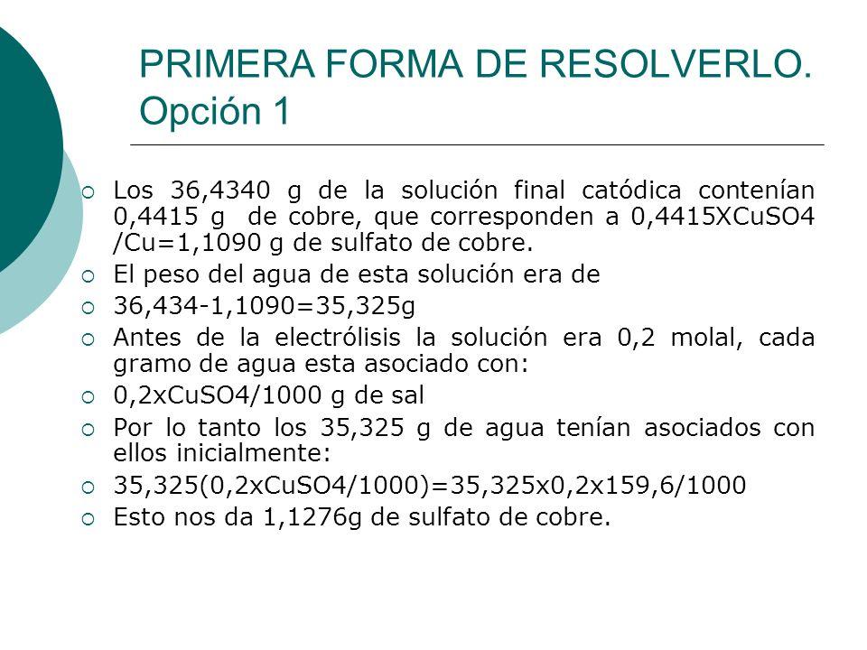 PRIMERA FORMA DE RESOLVERLO. Opción 1 Los 36,4340 g de la solución final catódica contenían 0,4415 g de cobre, que corresponden a 0,4415XCuSO4 /Cu=1,1
