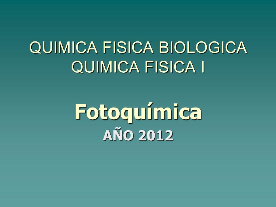 QUIMICA FISICA BIOLOGICA QUIMICA FISICA I Fotoquímica AÑO 2012