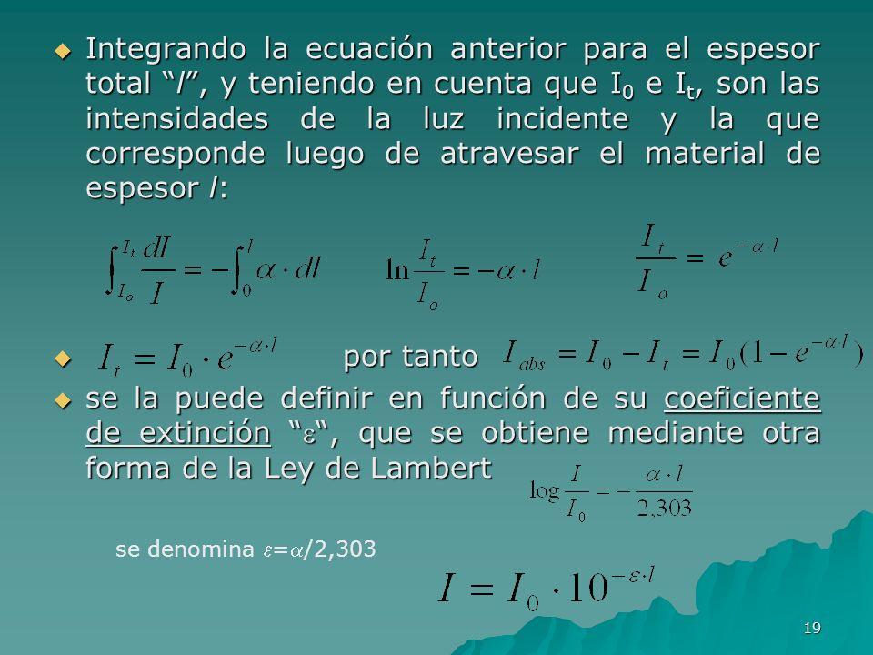 19 Integrando la ecuación anterior para el espesor total l, y teniendo en cuenta que I 0 e I t, son las intensidades de la luz incidente y la que corr